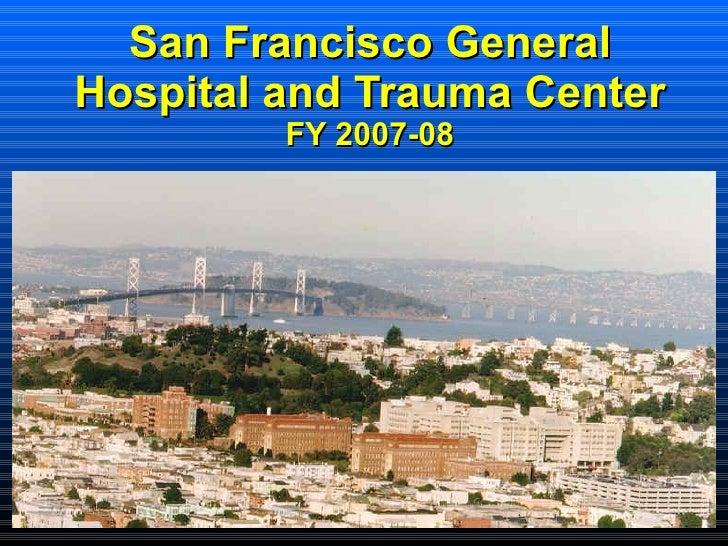 San Francisco General Hospital and Trauma Center FY 2007-08 <ul><ul><ul><ul><li>  </li></ul></ul></ul></ul>