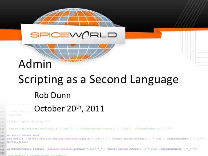 AdminScripting as a Second Language  Rob Dunn  October 20th, 2011