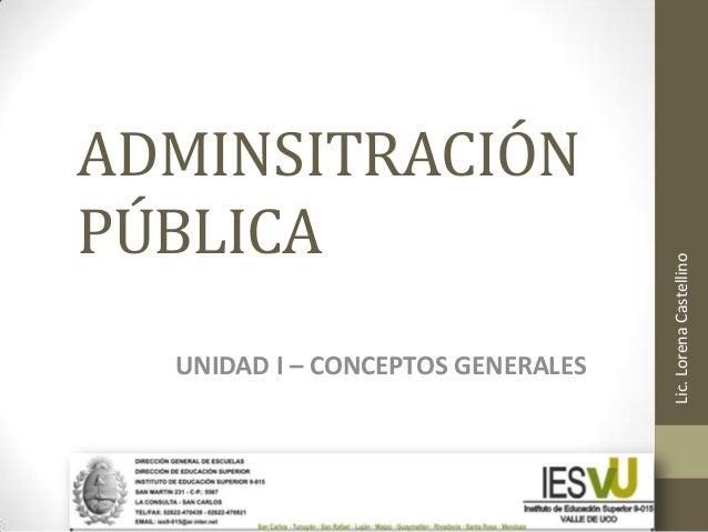 ADMINSITRACIÓN PÚBLICA UNIDAD I – CONCEPTOS GENERALES Lic.LorenaCastellino
