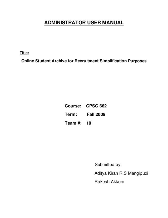 ADMINISTRATOR USER MANUAL Title: Online Student Archive for Recruitment Simplification Purposes Course: CPSC 662 Term: Fal...