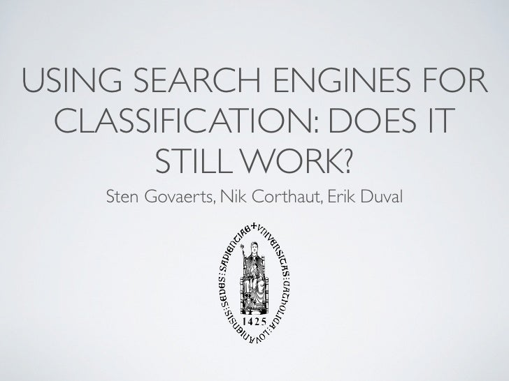 USING SEARCH ENGINES FOR  CLASSIFICATION: DOES IT        STILL WORK?     Sten Govaerts, Nik Corthaut, Erik Duval