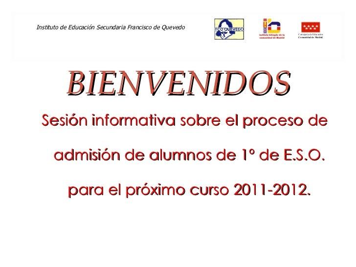 BIENVENIDOS <ul><li>Sesión informativa sobre el proceso de admisión de alumnos de 1º de E.S.O. para el próximo curso 2011-...