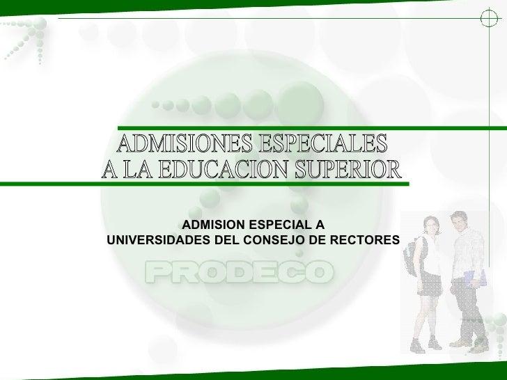 ADMISIONES ESPECIALES A LA EDUCACION SUPERIOR ADMISION ESPECIAL A UNIVERSIDADES DEL CONSEJO DE RECTORES