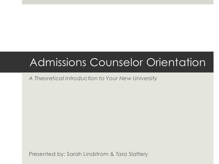 Admissions Counselor OrientationA Theoretical Introduction to Your New UniversityPresented by: Sarah Lindstrom & Tara Slat...