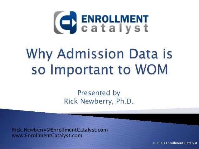 Presented by Rick Newberry, Ph.D.  Rick.Newberry@EnrollmentCatalyst.com www.EnrollmentCatalyst.com © 2013 Enrollment Catal...