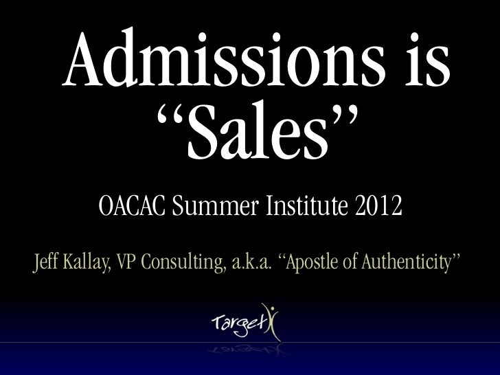 "Admissions is      ""Sales""        OACAC Summer Institute 2012Jeff Kallay, VP Consulting, a.k.a. ""Apostle of Authenticity"""
