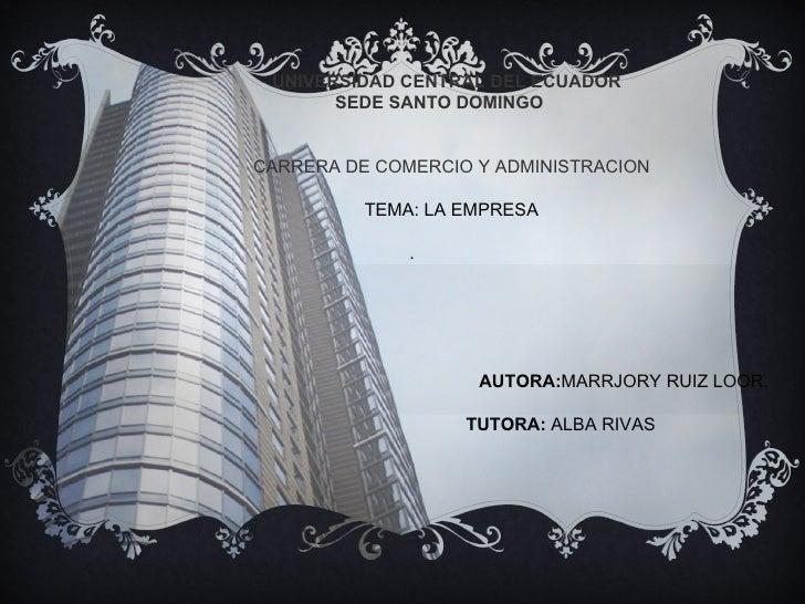 UNIVERSIDAD CENTRAL DEL ECUADOR       SEDE SANTO DOMINGOCARRERA DE COMERCIO Y ADMINISTRACION          TEMA: LA EMPRESA    ...
