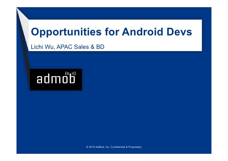 Opportunities for Android Devs Lichi Wu, APAC Sales & BD                       © 2010 AdMob, Inc. Confidential & Proprieta...