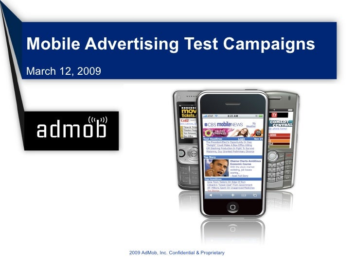Mobile Advertising Test Campaigns March 12, 2009 2009 AdMob, Inc. Confidential & Proprietary
