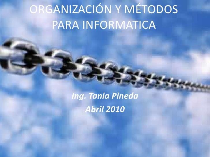 ORGANIZACIÓN Y MÉTODOS PARA INFORMATICA<br />Ing. Tania Pineda<br />Abril 2010<br />