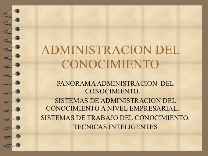 ADMINISTRACION DEL CONOCIMIENTO <ul><li>PANORAMA ADMINISTRACION  DEL CONOCIMIENTO. </li></ul><ul><li>SISTEMAS DE ADMINISTR...
