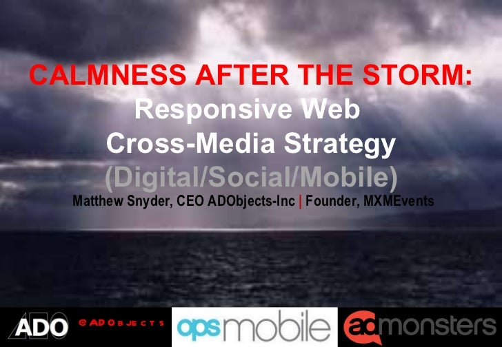 CALMNESS AFTER THE STORM: Responsive Web  Cross-Media Strategy (Digital/Social/Mobile) Matthew Snyder, CEO ADObjects-Inc  ...