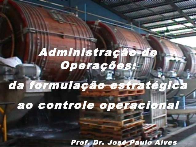 Administração de Operações: da formulação estratégica ao controle operacional Prof. Dr. José Paulo Alves
