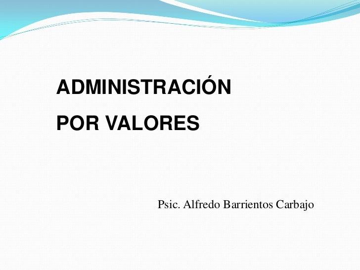 ADMINISTRACIÓNPOR VALORES        Psic. Alfredo Barrientos Carbajo