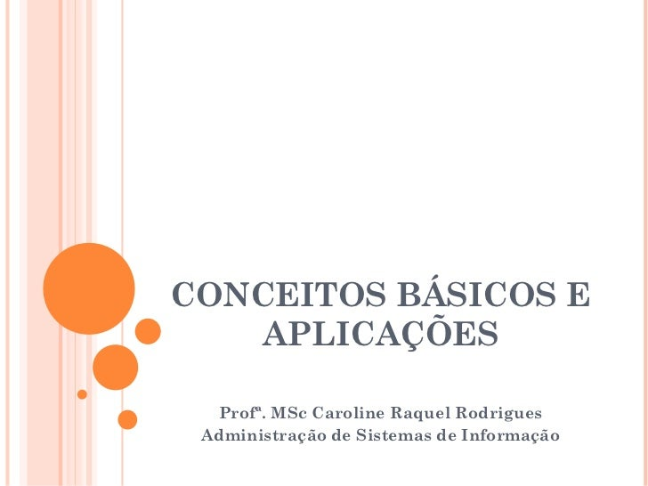 CONCEITOS BÁSICOS E APLICAÇÕES Profª. MSc Caroline Raquel Rodrigues Administração de Sistemas de Informação