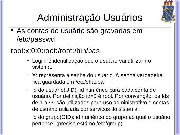 Administração Usuários    As contas de usuário são gravadas em    /etc/passwdroot:x:0:0:root:/root:/bin/bas      −   Logi...