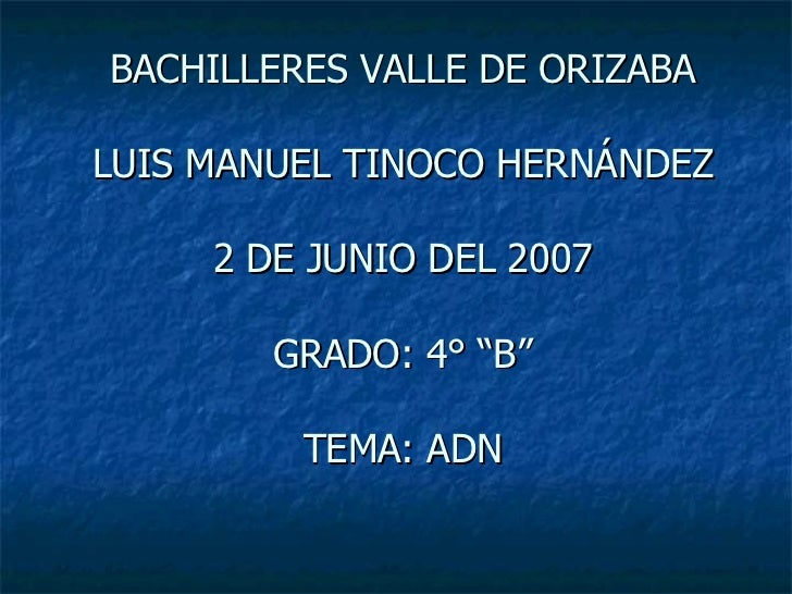 """BACHILLERES VALLE DE ORIZABA LUIS MANUEL TINOCO HERNÁNDEZ 2 DE JUNIO DEL 2007 GRADO: 4° """"B"""" TEMA: ADN"""