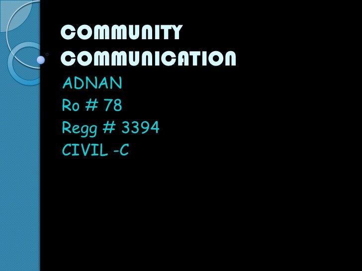 COMMUNITY COMMUNICATION<br />ADNAN<br />Ro # 78<br />Regg # 3394<br />CIVIL -C<br />