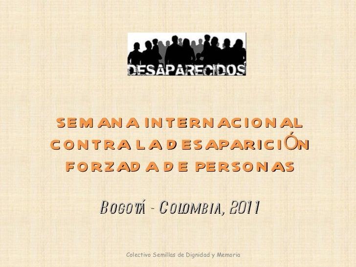 SEMANA INTERNACIONAL CONTRA LA DESAPARICIÓN FORZADA DE PERSONAS Bogotá - Colombia, 2011 Colectivo Semillas de Dignidad y M...