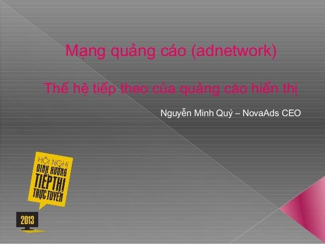 Mạng quảng cáo (adnetwork) Thế hệ tiếp theo của quảng cáo hiển thị Nguyễn Minh Quý – NovaAds CEO
