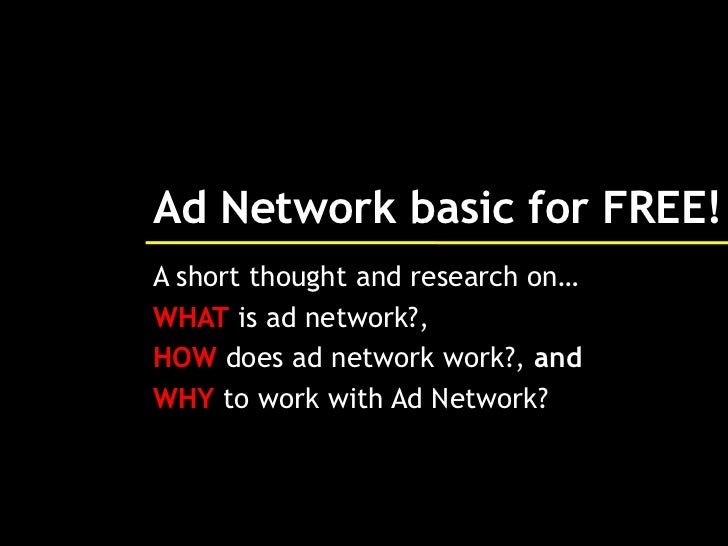 Ad Network basic for FREE!A short thought and research on…WHAT is ad network?,HOW does ad network work?, andWHY to work wi...