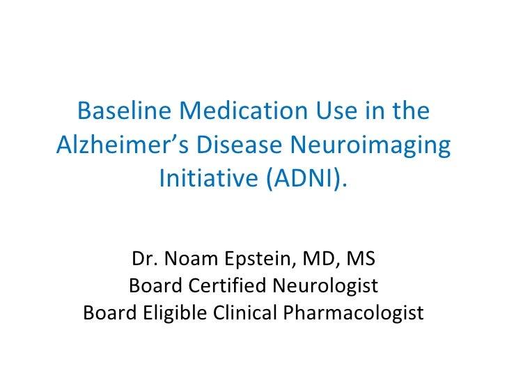 Baseline Medication Use in the Alzheimer's Disease Neuroimaging Initiative (ADNI). Dr. Noam Epstein, MD, MS Board Certifie...