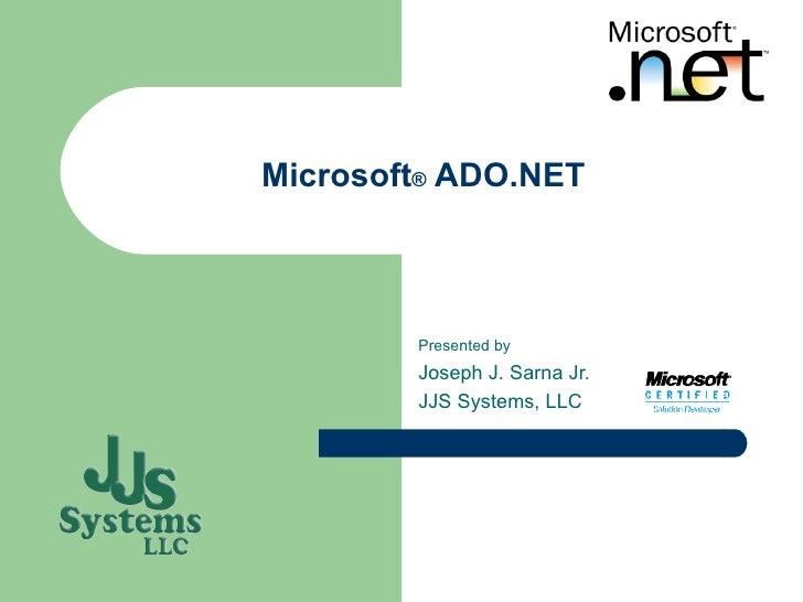 Microsoft ®  ADO.NET Presented by Joseph J. Sarna Jr. JJS Systems, LLC