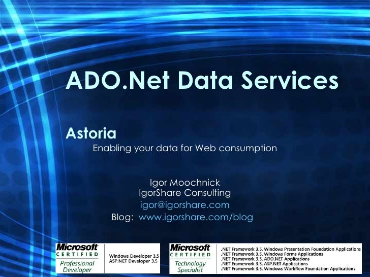 ADO.Net Data Services Astoria Enabling your data for Web consumption Igor Moochnick IgorShare Consulting [email_address] B...