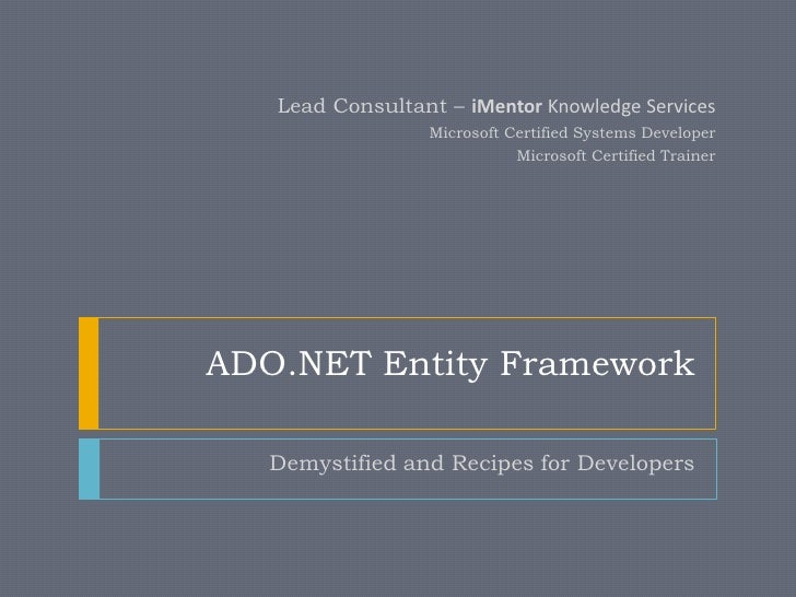 ADO.NET Entity Framework<br />Demystified and Recipes for Developers<br />Lead Consultant – iMentor Knowledge Services<br ...