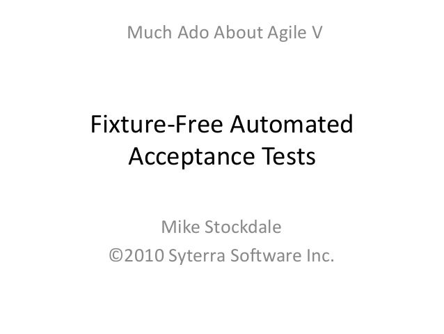 Fixture-Free Automated Acceptance Tests Mike Stockdale ©2010 Syterra Software Inc. Much Ado About Agile V