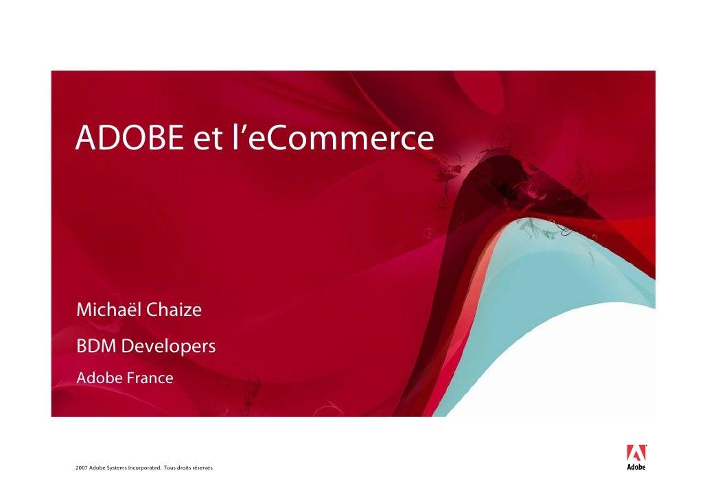 ADOBE et l'eCommerce    Michaël Chaize BDM Developers Adobe France     2007 Adobe Systems Incorporated. Tous droits réservés.