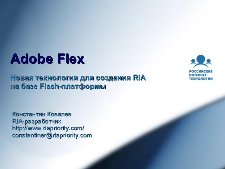 Adobe Flex Новая технология для создания  RIA  на базе  Flash- платформы Константин Ковалев RIA- разработчик http://www.ri...