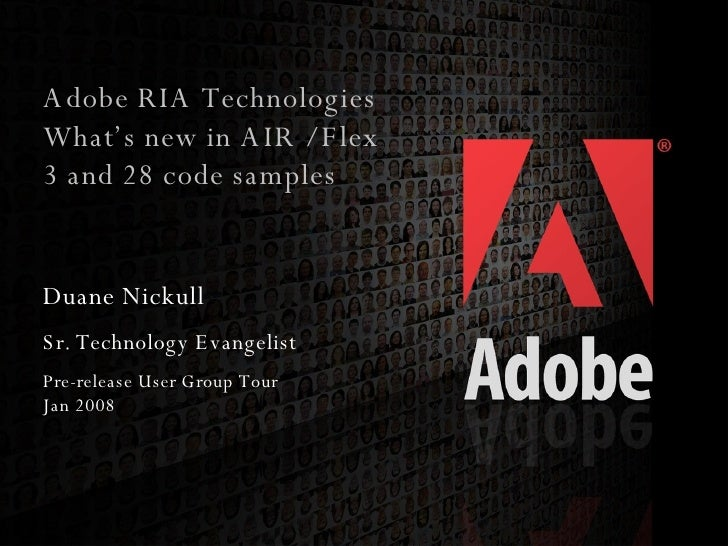 Adobe RIA Technologies What's new in AIR / Flex 3 and 28 code samples Duane Nickull Sr. Technology Evangelist Pre-release ...