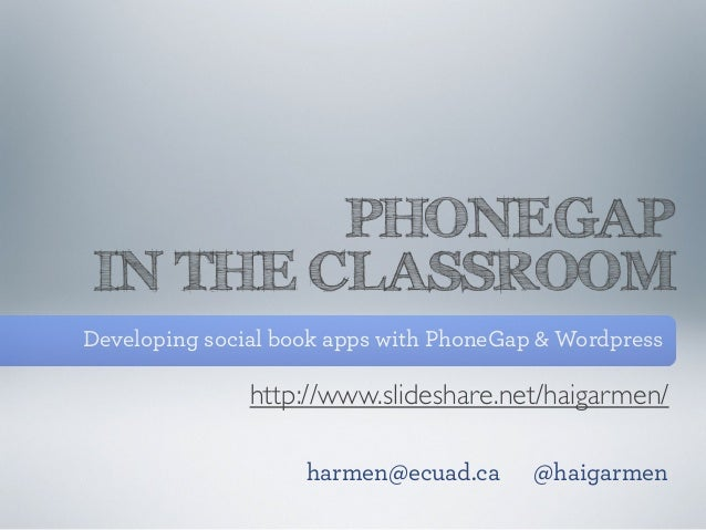 PHONEGAPIN THE CLASSROOMDeveloping social book apps with PhoneGap & Wordpress               http://www.slideshare.net/haig...