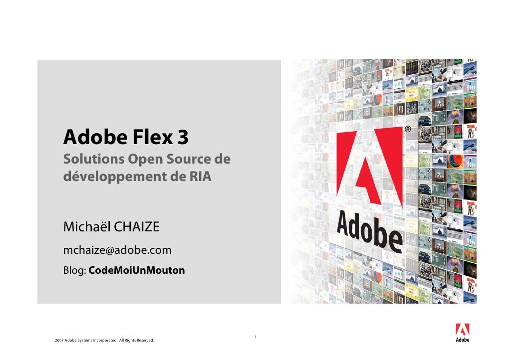Adobe Flex 3     Solutions Open Source de     développement de RIA       Michaël CHAIZE     mchaize@adobe.com     Blog: Co...
