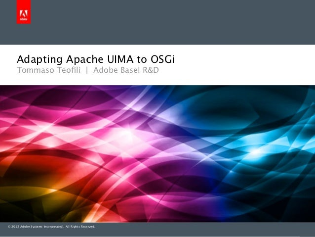 Adapting Apache UIMA to OSGi     Tommaso Teofili | Adobe Basel R&D© 2012 Adobe Systems Incorporated. All Rights Reserved.