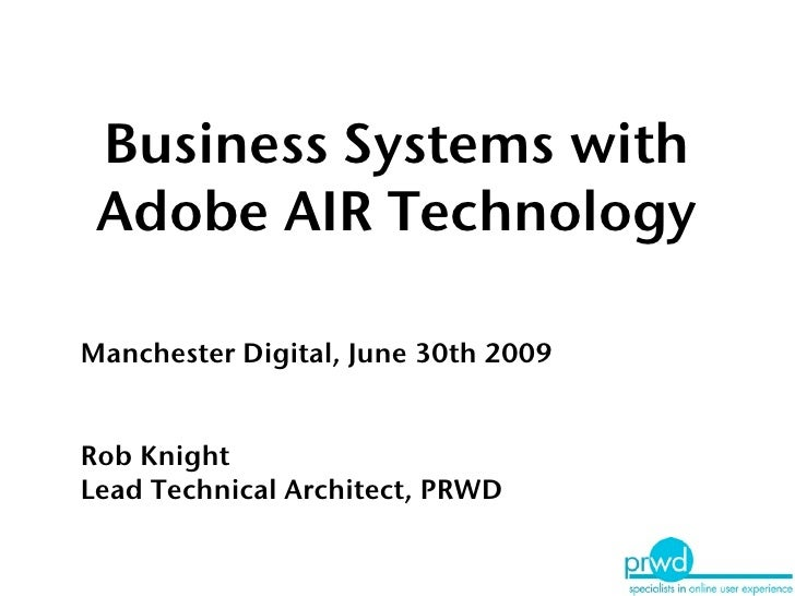 Business Systems with  Adobe AIR Technology  Manchester Digital, June 30th 2009   Rob Knight Lead Technical Architect, PRWD