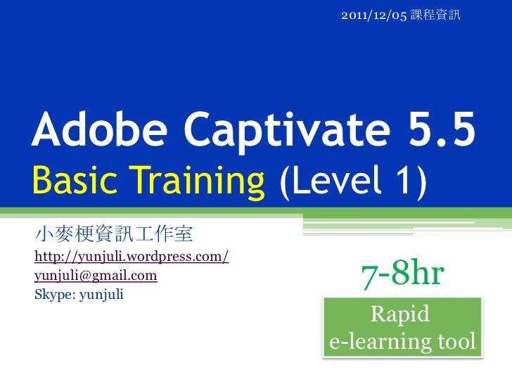 2011/12/05 課程資訊Adobe Captivate 5.5Basic Training (Level 1)小麥梗資訊工作室http://yunjuli.wordpress.com/yunjuli@gmail.comSkype: yun...