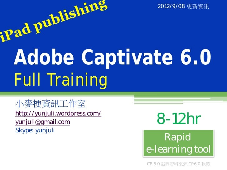 2012/9/08 更新資訊Adobe Captivate 6.0Full Training小麥梗資訊工作室http://yunjuli.wordpress.com/yunjuli@gmail.com                  8-12...