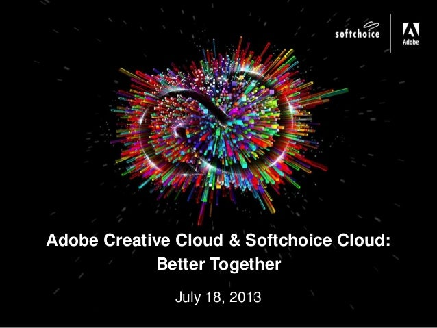 July 18, 2013 Adobe Creative Cloud & Softchoice Cloud: Better Together