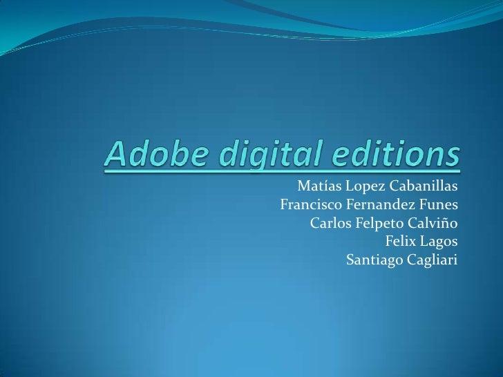 Adobe digital editions<br />Matías LopezCabanillas<br />Francisco FernandezFunes<br />Carlos Felpeto Calviño<br />Felix La...