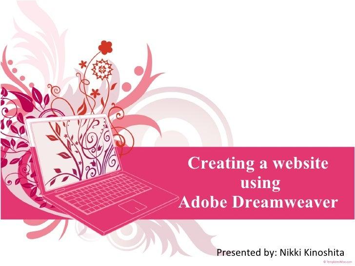 Creating a website  using Adobe Dreamweaver  Presented by: Nikki Kinoshita