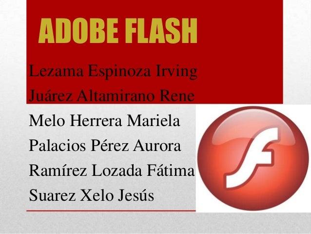 ADOBE FLASH Lezama Espinoza Irving Juárez Altamirano Rene Melo Herrera Mariela Palacios Pérez Aurora Ramírez Lozada Fátima...