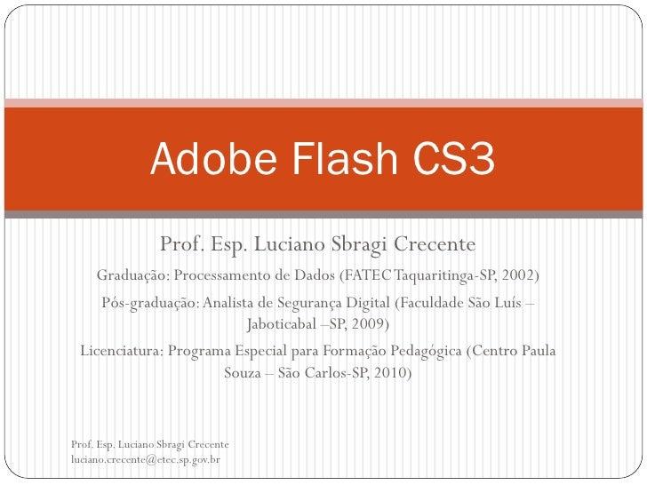 Adobe Flash CS3                   Prof. Esp. Luciano Sbragi Crecente   Graduação: Processamento de Dados (FATEC Taquaritin...