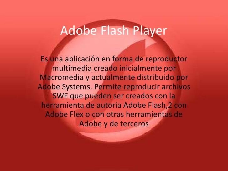 Adobe Flash Player Es una aplicación en forma de reproductor    multimedia creado inicialmente porMacromedia y actualmente...