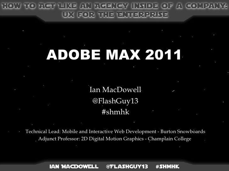 ADOBE MAX 2011 Ian MacDowell @FlashGuy13 #shmhk Technical Lead: Mobile and Interactive Web Development - Burton Snowboards...