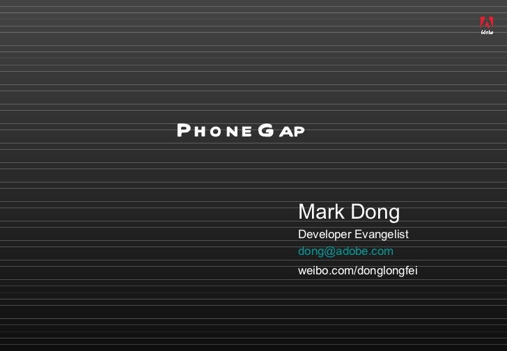 PhoneGap <ul><li>Mark Dong </li></ul><ul><ul><li>Developer Evangelist </li></ul></ul><ul><ul><li>[email_address] </li></ul...