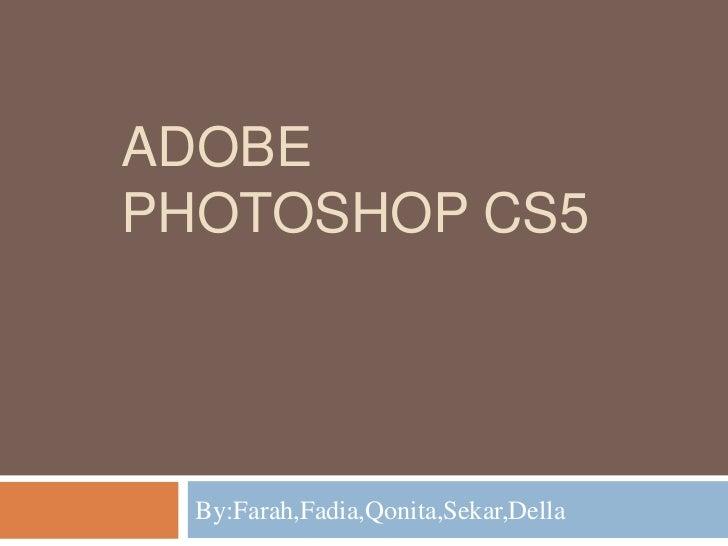 ADOBEPHOTOSHOP CS5  By:Farah,Fadia,Qonita,Sekar,Della