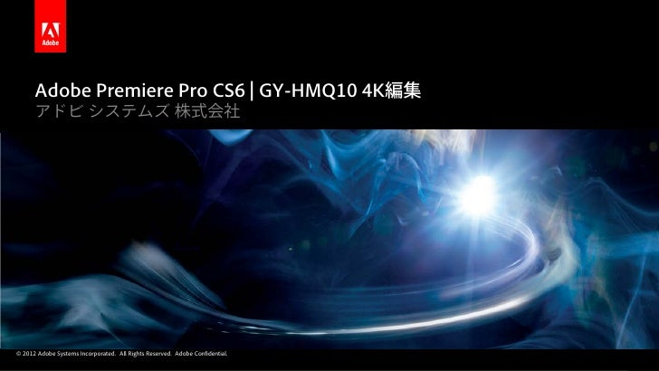 Adobe Premiere Pro CS6 | GY-HMQ10 4K編集      アドビ システムズ 株式会社© 2012 Adobe Systems Incorporated. All Rights Reserved. Adobe Co...