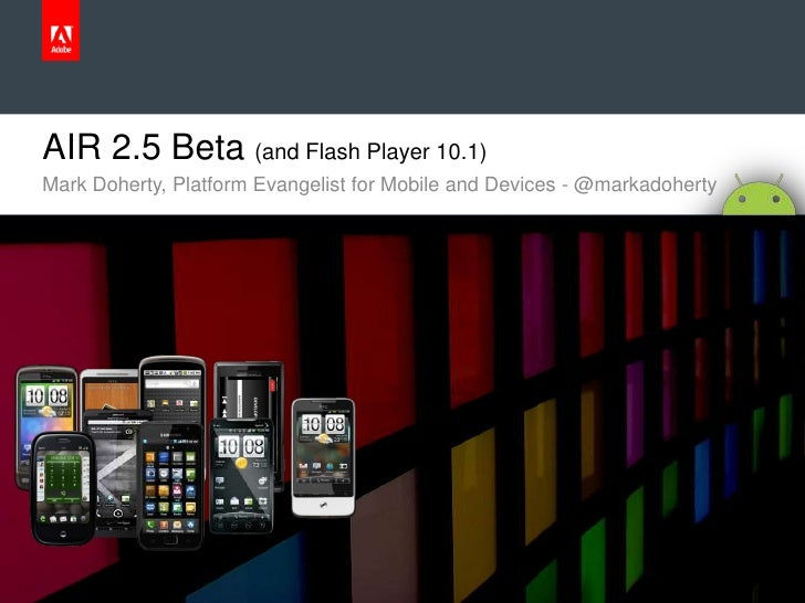 AIR 2.5 Beta (and Flash Player 10.1)<br />Mark Doherty, Platform Evangelist for Mobile and Devices - @markadoherty <br />
